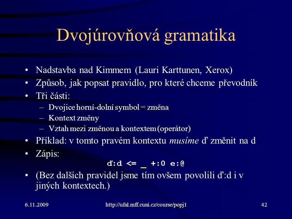 6.11.2009http://ufal.mff.cuni.cz/course/popj142 Dvojúrovňová gramatika Nadstavba nad Kimmem (Lauri Karttunen, Xerox) Způsob, jak popsat pravidlo, pro