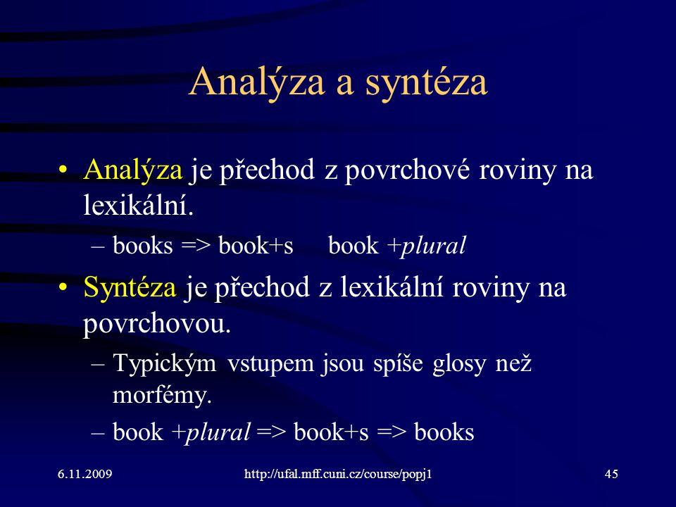 6.11.2009http://ufal.mff.cuni.cz/course/popj145 Analýza a syntéza Analýza je přechod z povrchové roviny na lexikální. –books => book+sbook +plural Syn
