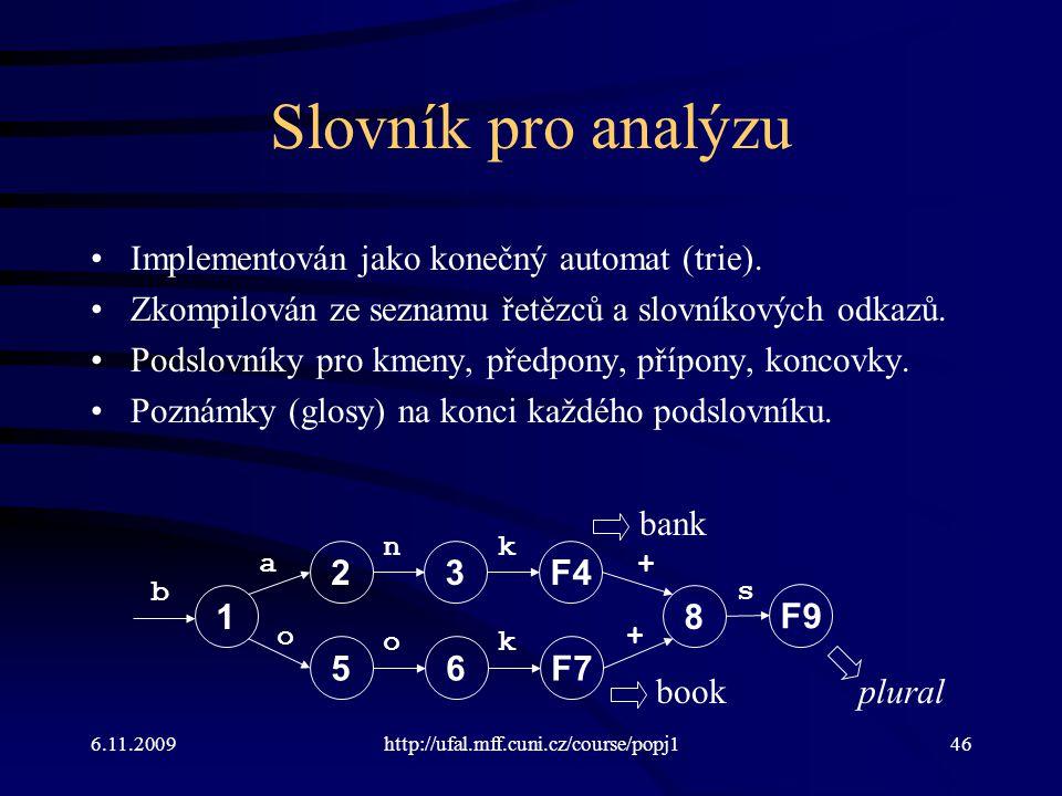6.11.2009http://ufal.mff.cuni.cz/course/popj146 Slovník pro analýzu Implementován jako konečný automat (trie). Zkompilován ze seznamu řetězců a slovní