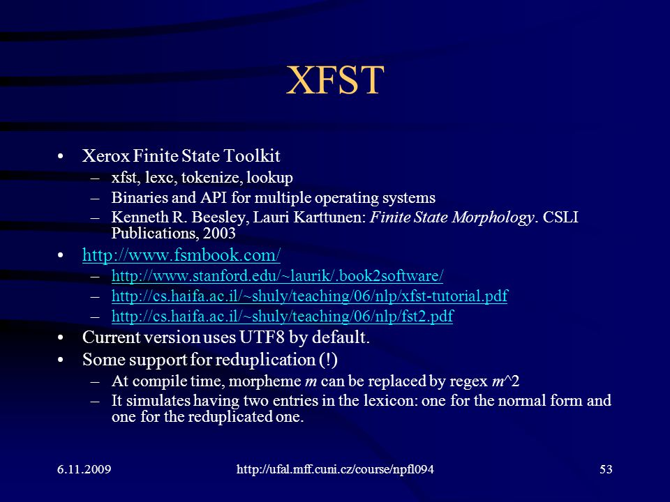 6.11.2009http://ufal.mff.cuni.cz/course/npfl09453 XFST Xerox Finite State Toolkit –xfst, lexc, tokenize, lookup –Binaries and API for multiple operati
