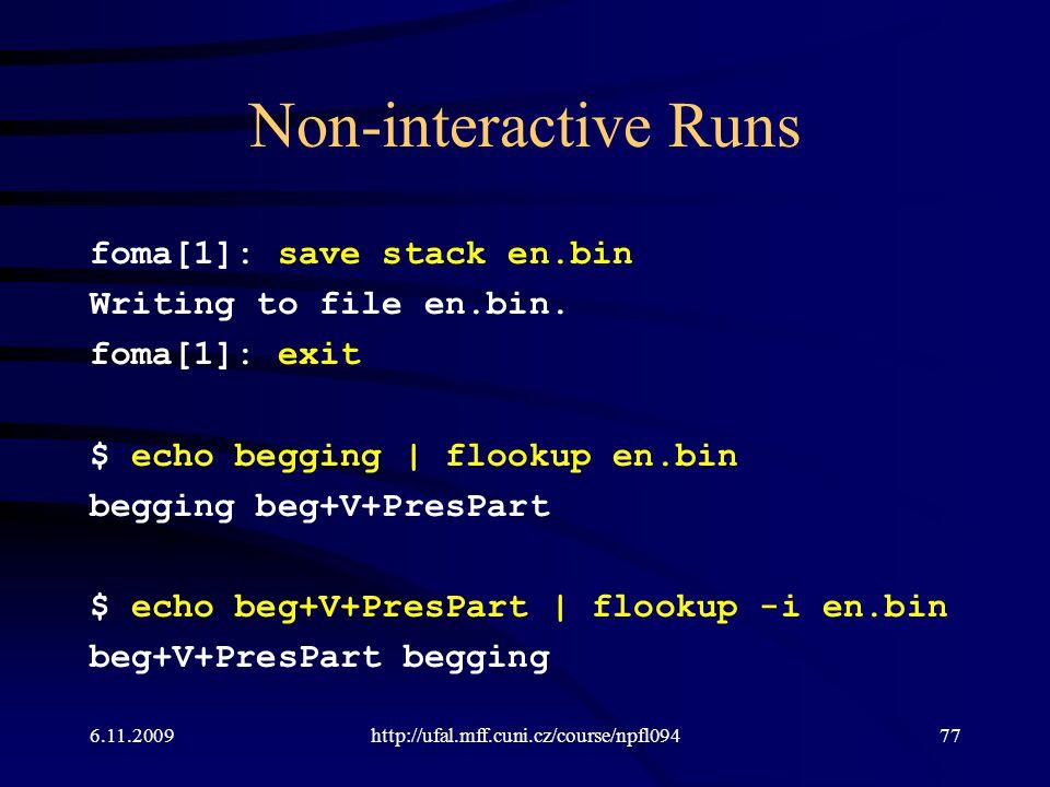 Non-interactive Runs foma[1]: save stack en.bin Writing to file en.bin. foma[1]: exit $ echo begging | flookup en.bin begging beg+V+PresPart $ echo be