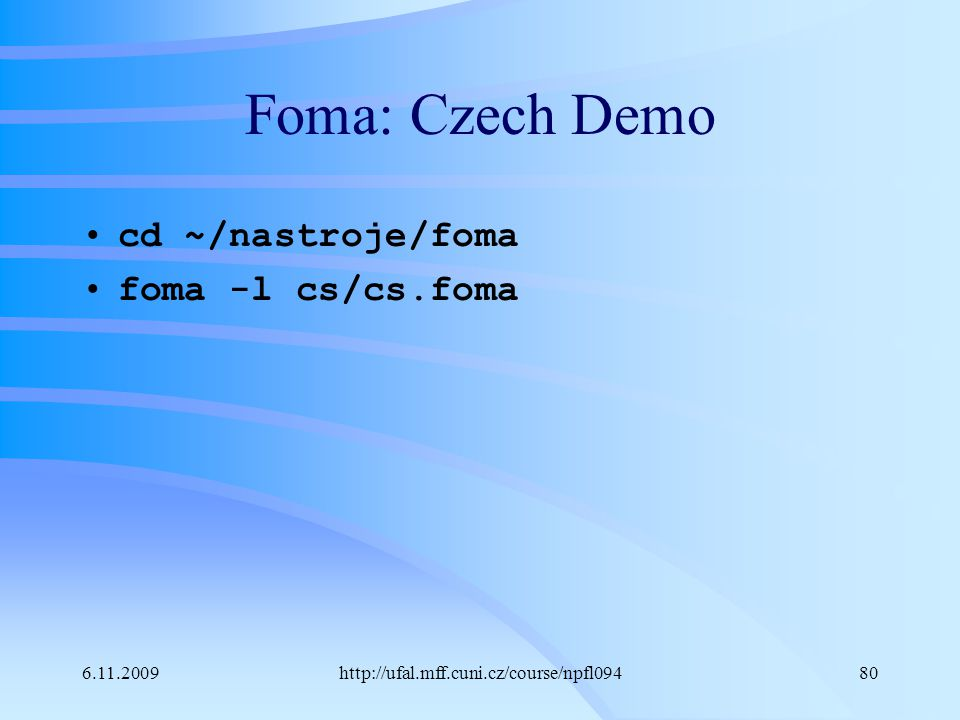 6.11.2009http://ufal.mff.cuni.cz/course/npfl09480 Foma: Czech Demo cd ~/nastroje/foma foma -l cs/cs.foma