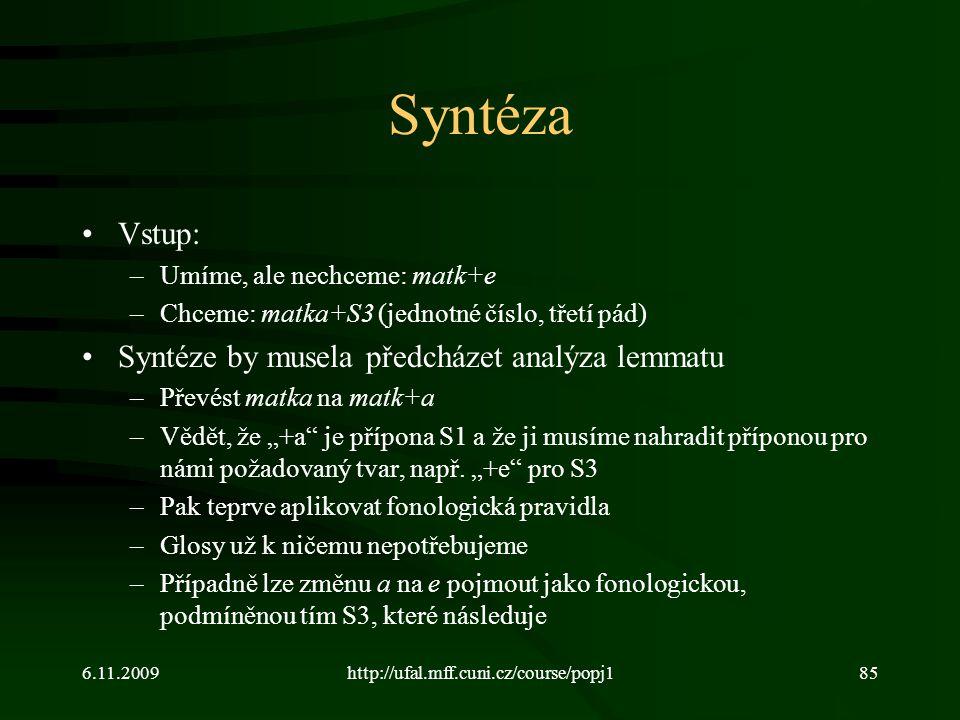 6.11.2009http://ufal.mff.cuni.cz/course/popj185 Syntéza Vstup: –Umíme, ale nechceme: matk+e –Chceme: matka+S3 (jednotné číslo, třetí pád) Syntéze by m