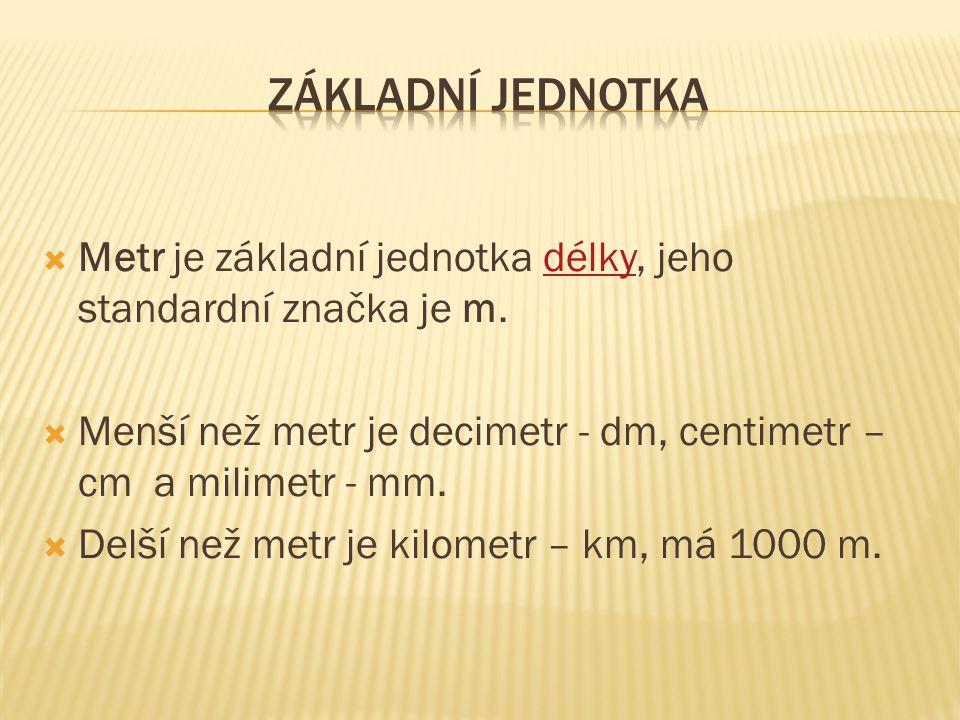  Metr je základní jednotka délky, jeho standardní značka je m.délky  Menší než metr je decimetr - dm, centimetr – cm a milimetr - mm.