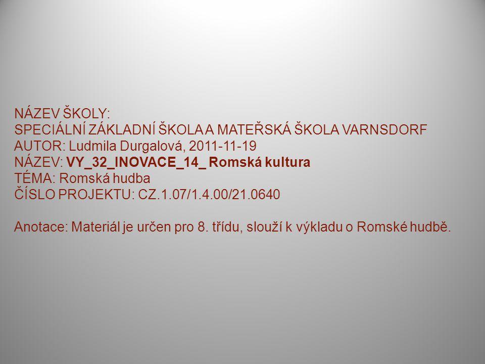 NÁZEV ŠKOLY: SPECIÁLNÍ ZÁKLADNÍ ŠKOLA A MATEŘSKÁ ŠKOLA VARNSDORF AUTOR: Ludmila Durgalová, 2011-11-19 NÁZEV: VY_32_INOVACE_14_ Romská kultura TÉMA: Romská hudba ČÍSLO PROJEKTU: CZ.1.07/1.4.00/21.0640 Anotace: Materiál je určen pro 8.