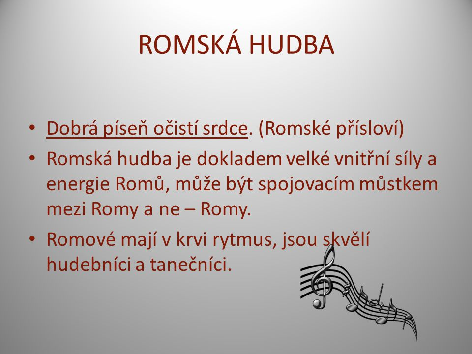 ROMSKÁ HUDBA Dobrá píseň očistí srdce. (Romské přísloví) Romská hudba je dokladem velké vnitřní síly a energie Romů, může být spojovacím můstkem mezi