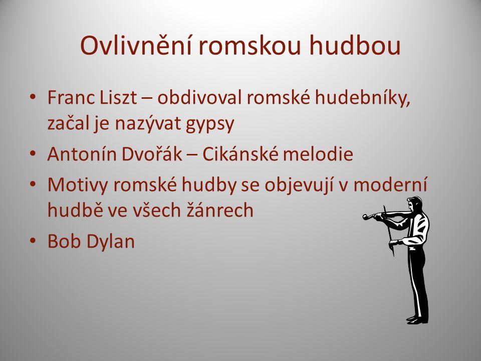 Ovlivnění romskou hudbou Franc Liszt – obdivoval romské hudebníky, začal je nazývat gypsy Antonín Dvořák – Cikánské melodie Motivy romské hudby se objevují v moderní hudbě ve všech žánrech Bob Dylan