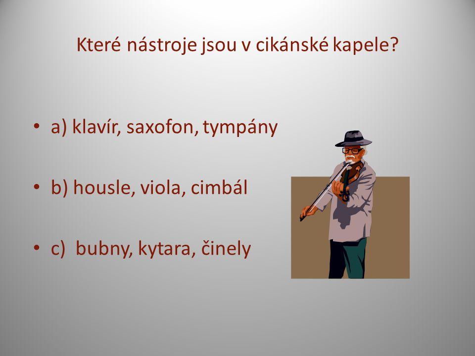 Které nástroje jsou v cikánské kapele? a) klavír, saxofon, tympány b) housle, viola, cimbál c) bubny, kytara, činely