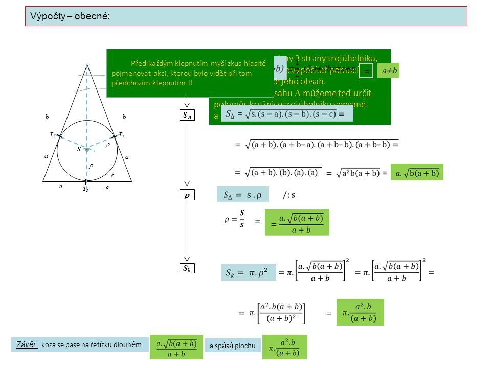 Výpočty – obecné: a a a a  s SS  SkSk bb  S T2T2 T1T1 T3T3 k Známe všechny 3 strany trojúhelníka, takže můžeme vypočítat pomocí Heronova vzorce jeho obsah.