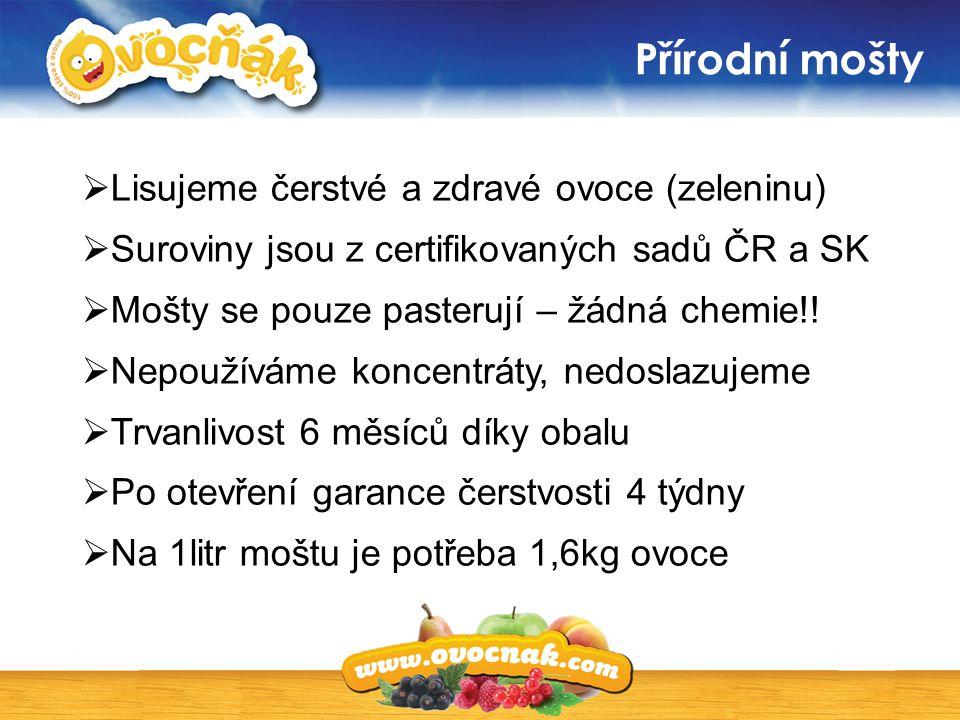 Přírodní mošty  Lisujeme čerstvé a zdravé ovoce (zeleninu)  Suroviny jsou z certifikovaných sadů ČR a SK  Mošty se pouze pasterují – žádná chemie!!