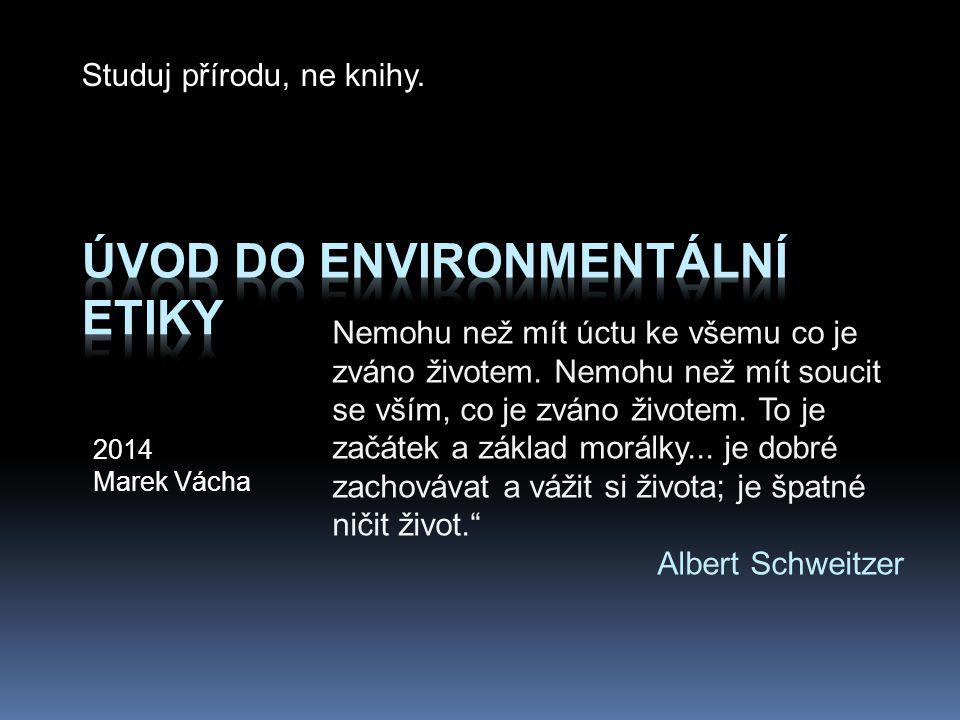2014 Marek Vácha Nemohu než mít úctu ke všemu co je zváno životem. Nemohu než mít soucit se vším, co je zváno životem. To je začátek a základ morálky.