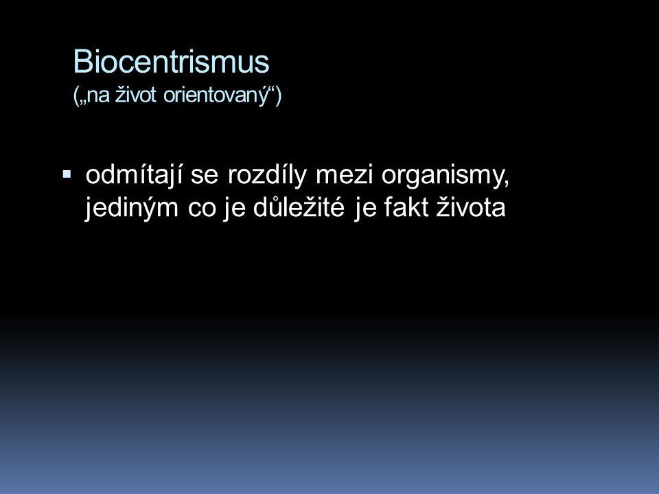 """Biocentrismus (""""na život orientovaný"""")  odmítají se rozdíly mezi organismy, jediným co je důležité je fakt života"""