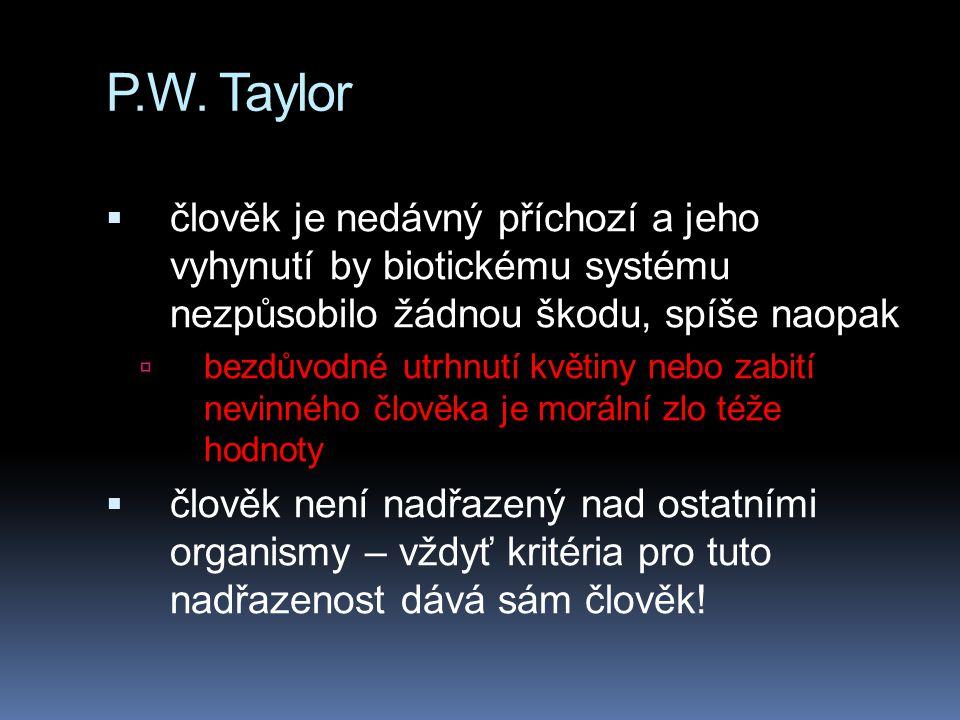 P.W. Taylor  člověk je nedávný příchozí a jeho vyhynutí by biotickému systému nezpůsobilo žádnou škodu, spíše naopak  bezdůvodné utrhnutí květiny ne