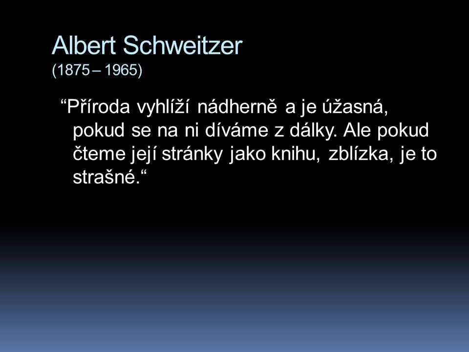 """Albert Schweitzer (1875 – 1965) """"Příroda vyhlíží nádherně a je úžasná, pokud se na ni díváme z dálky. Ale pokud čteme její stránky jako knihu, zblízka"""