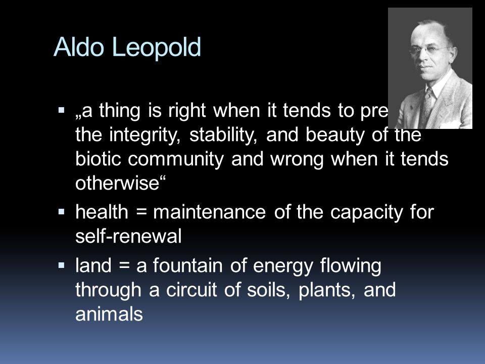 "Aldo Leopold  ""a thing is right when it tends to preserve the integrity, stability, and beauty of the biotic community and wrong when it tends otherw"