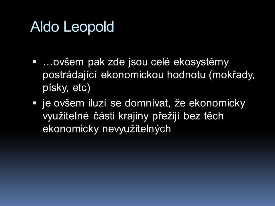 Aldo Leopold  …ovšem pak zde jsou celé ekosystémy postrádající ekonomickou hodnotu (mokřady, písky, etc)  je ovšem iluzí se domnívat, že ekonomicky