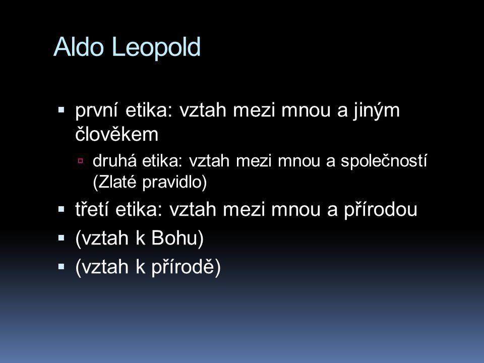 Aldo Leopold  první etika: vztah mezi mnou a jiným člověkem  druhá etika: vztah mezi mnou a společností (Zlaté pravidlo)  třetí etika: vztah mezi m