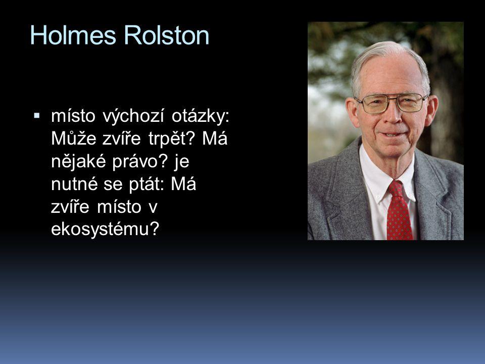Holmes Rolston  místo výchozí otázky: Může zvíře trpět? Má nějaké právo? je nutné se ptát: Má zvíře místo v ekosystému?