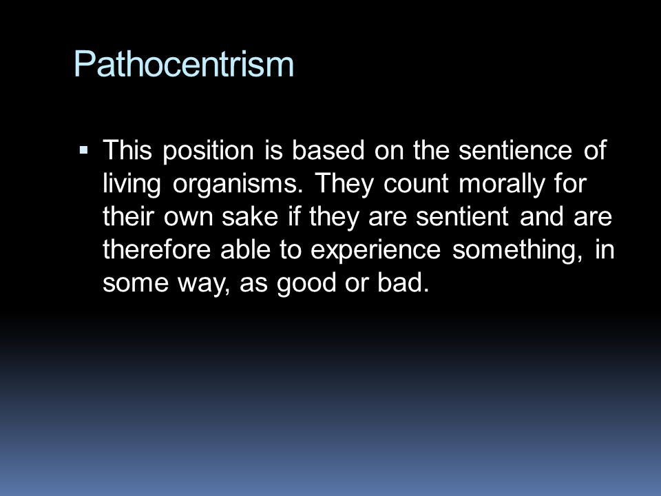 Pathocentrism  This position is based on the sentience of living organisms. They count morally for their own sake if they are sentient and are theref