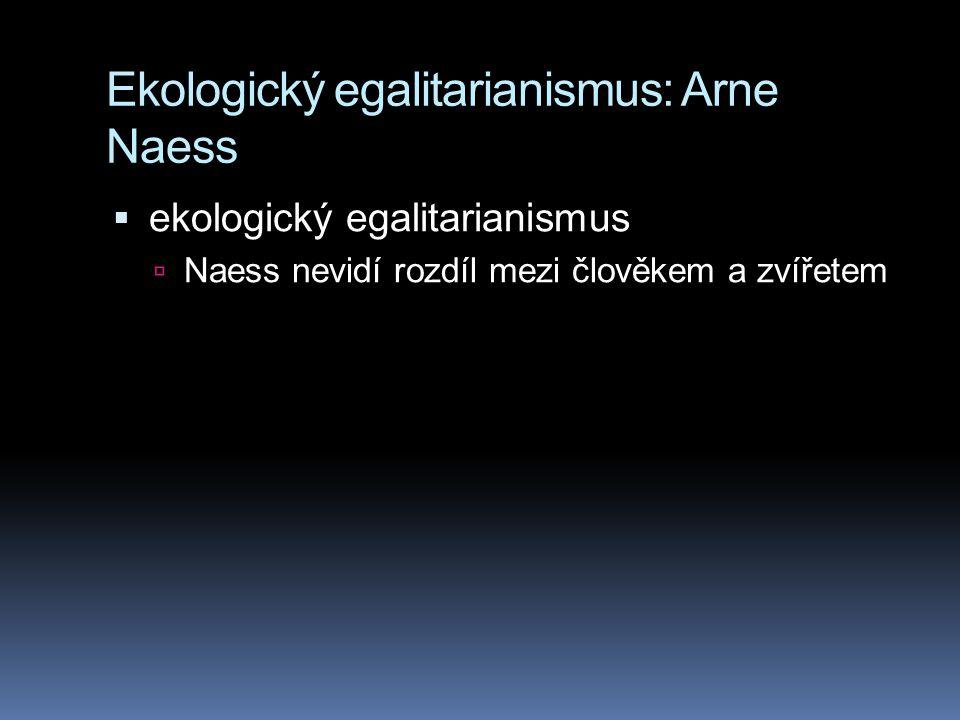 Ekologický egalitarianismus: Arne Naess  ekologický egalitarianismus  Naess nevidí rozdíl mezi člověkem a zvířetem