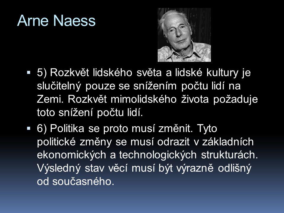 Arne Naess  5) Rozkvět lidského světa a lidské kultury je slučitelný pouze se snížením počtu lidí na Zemi. Rozkvět mimolidského života požaduje toto