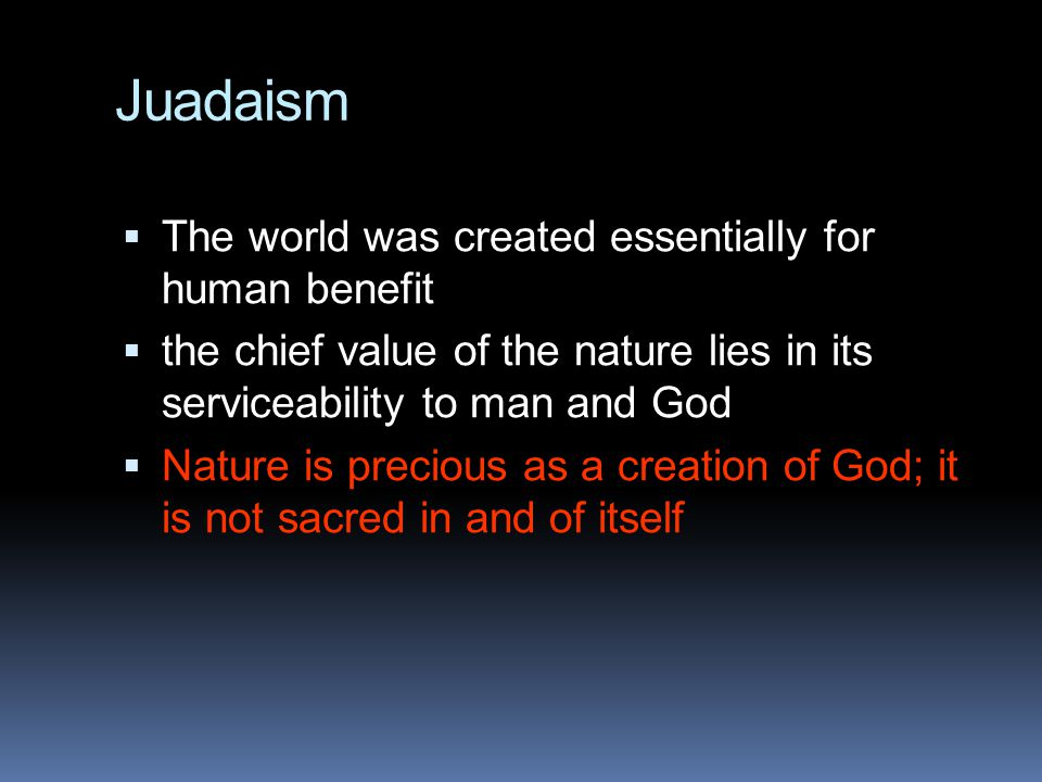 Juadaism  The world was created essentially for human benefit  the chief value of the nature lies in its serviceability to man and God  Nature is p