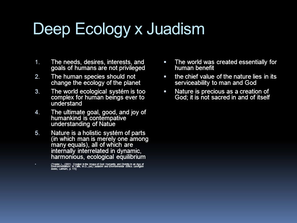 Deep Ecology x Juadism 1. The needs, desires, interests, and goals of humans are not privileged 2. The human species should not change the ecology of