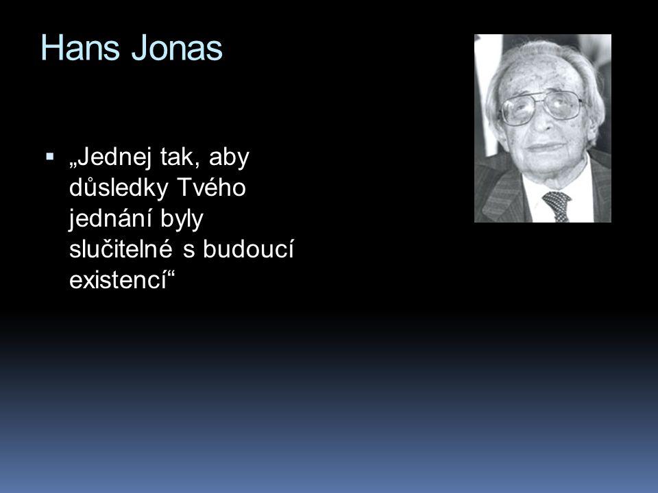 """Hans Jonas  """"Jednej tak, aby důsledky Tvého jednání byly slučitelné s budoucí existencí"""""""