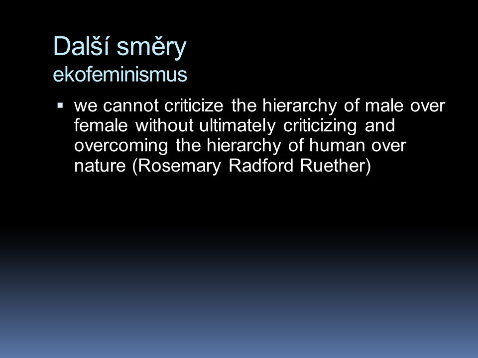 Další směry ekofeminismus  we cannot criticize the hierarchy of male over female without ultimately criticizing and overcoming the hierarchy of human