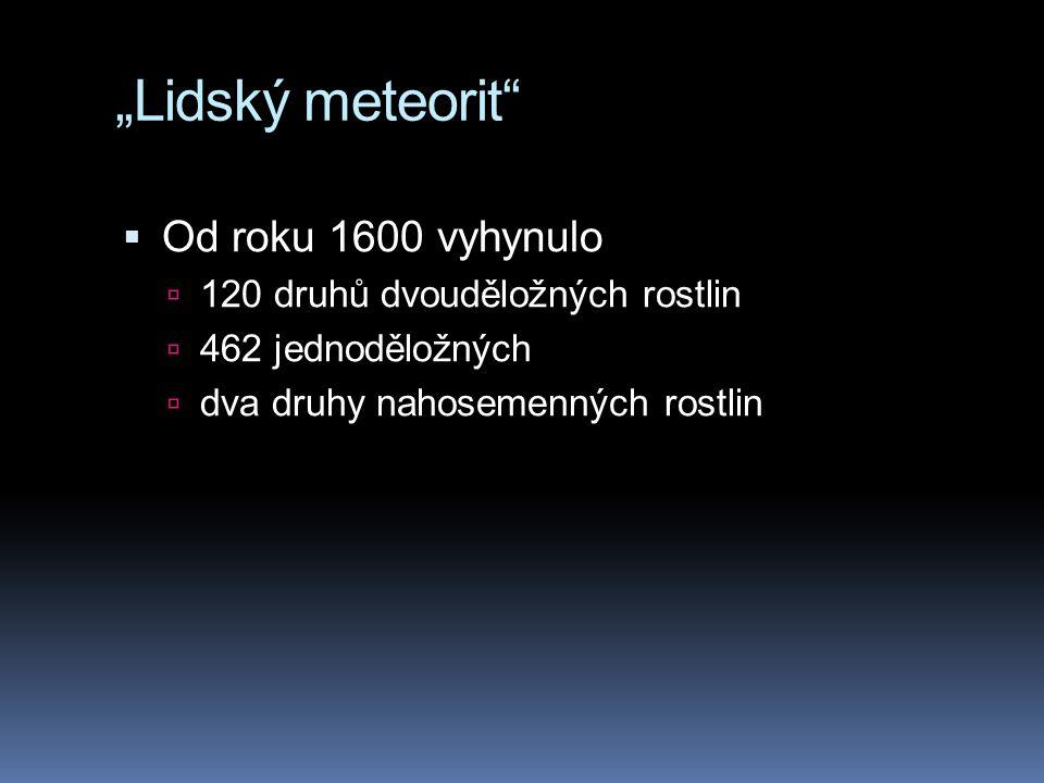 """""""Lidský meteorit""""  Od roku 1600 vyhynulo  120 druhů dvouděložných rostlin  462 jednoděložných  dva druhy nahosemenných rostlin"""
