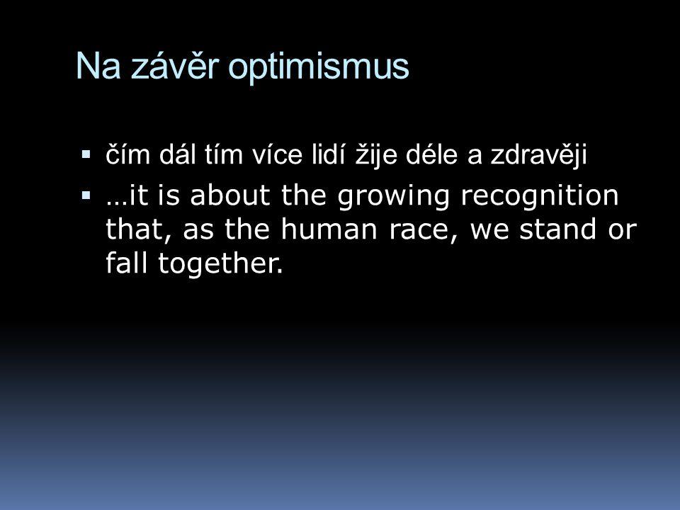 Na závěr optimismus  čím dál tím více lidí žije déle a zdravěji  …it is about the growing recognition that, as the human race, we stand or fall toge