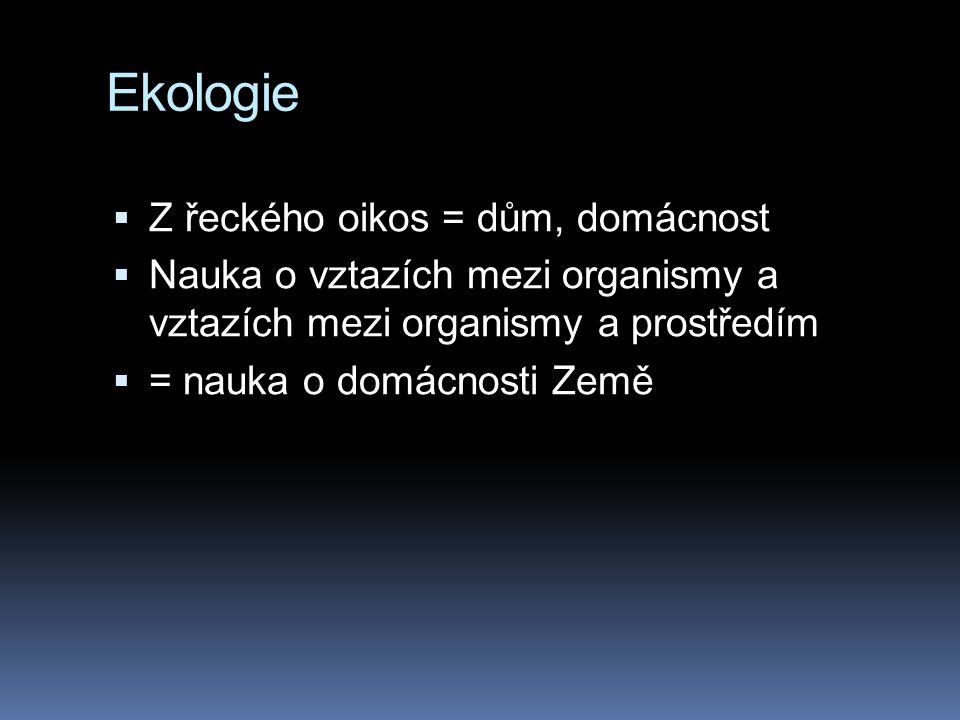 Ekologie  Z řeckého oikos = dům, domácnost  Nauka o vztazích mezi organismy a vztazích mezi organismy a prostředím  = nauka o domácnosti Země