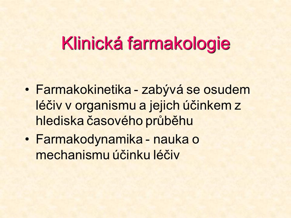 Klinická farmakologie Farmakokinetika - zabývá se osudem léčiv v organismu a jejich účinkem z hlediska časového průběhu Farmakodynamika - nauka o mechanismu účinku léčiv