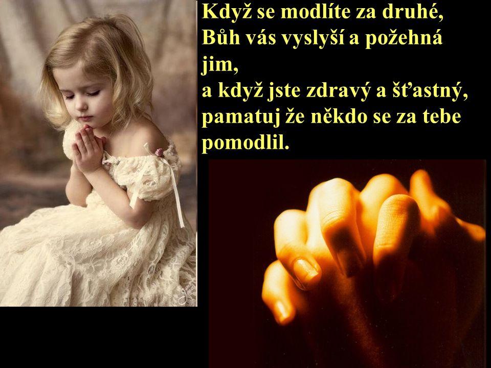Když se modlíte za druhé, Bůh vás vyslyší a požehná jim, a když jste zdravý a šťastný, pamatuj že někdo se za tebe pomodlil.