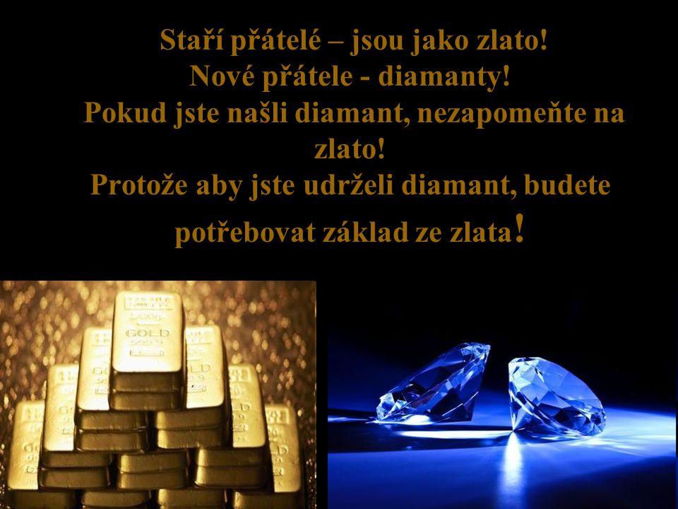 Staří přátelé – jsou jako zlato! Nové přátele - diamanty! Pokud jste našli diamant, nezapomeňte na zlato! Protože aby jste udrželi diamant, budete pot