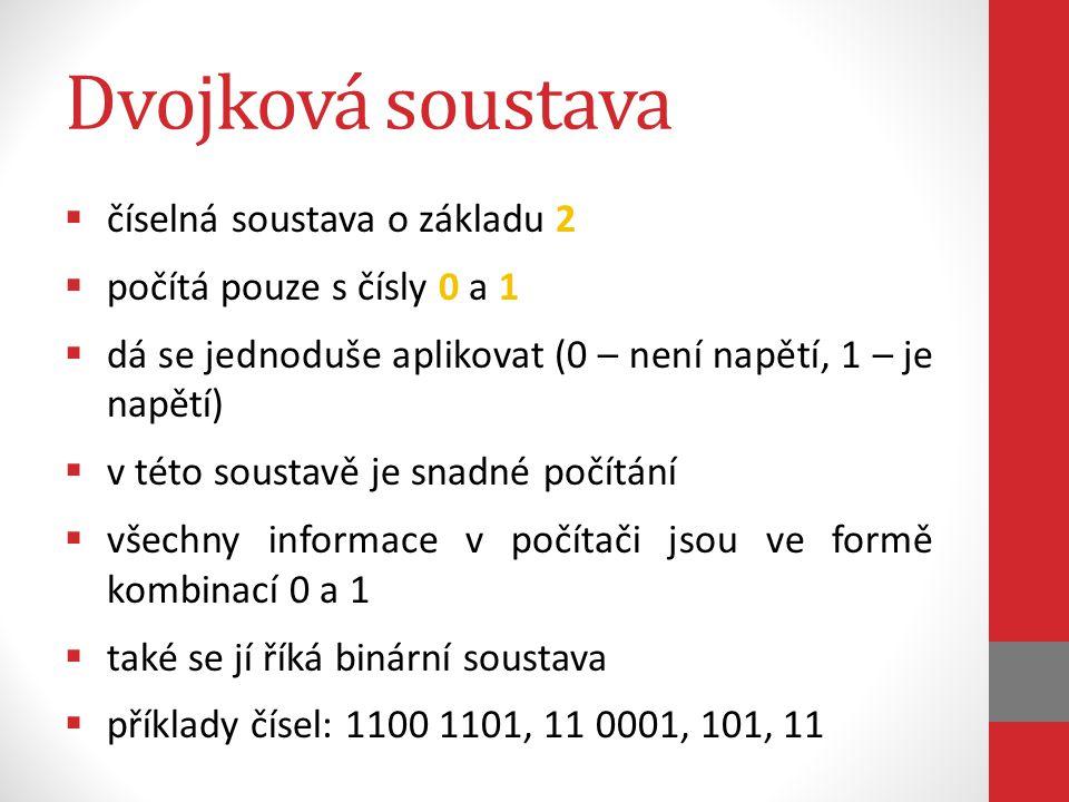 Dvojková soustava  číselná soustava o základu 2  počítá pouze s čísly 0 a 1  dá se jednoduše aplikovat (0 – není napětí, 1 – je napětí)  v této soustavě je snadné počítání  všechny informace v počítači jsou ve formě kombinací 0 a 1  také se jí říká binární soustava  příklady čísel: 1100 1101, 11 0001, 101, 11