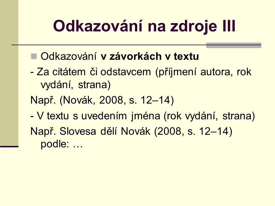 Odkazování na zdroje III Odkazování v závorkách v textu - Za citátem či odstavcem (příjmení autora, rok vydání, strana) Např.