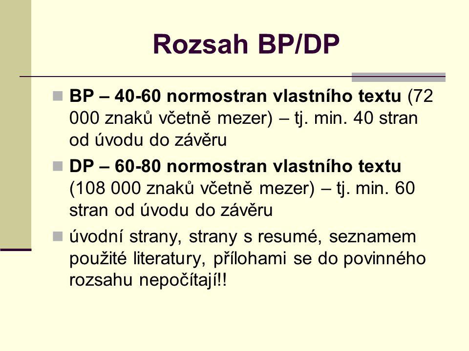 Struktura BP/DP Úvodní list (Zadání BP/DP – bude v budoucnu, zatím ne) Prohlášení Poděkování Abstrakt + klíčová slova Abstract + key words Obsah – první číslovaná stránka Úvod – aktuálnost tématu, zdůvodnění výběru tématu, jasná formulace hlavního cíle a dalších dílčích cílů, jasně formulovaná metodika zpracování BP/DP, hypotézy