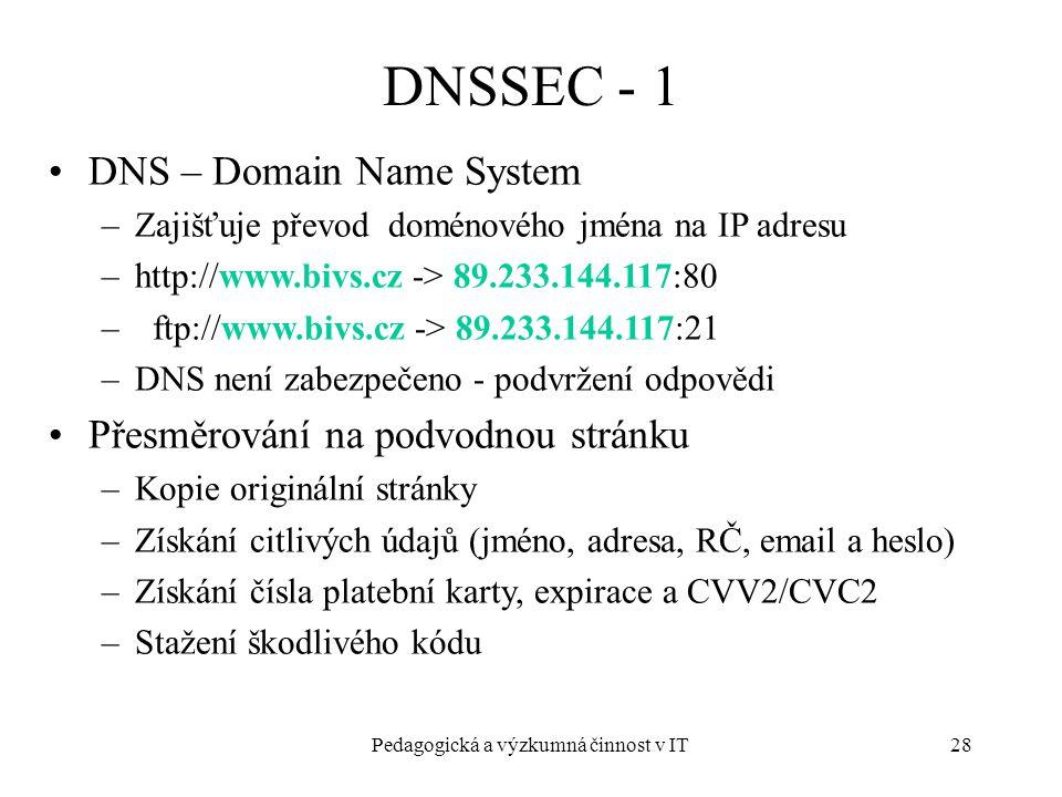 Pedagogická a výzkumná činnost v IT28 DNSSEC - 1 DNS – Domain Name System –Zajišťuje převod doménového jména na IP adresu –http://www.bivs.cz -> 89.233.144.117:80 – ftp://www.bivs.cz -> 89.233.144.117:21 –DNS není zabezpečeno - podvržení odpovědi Přesměrování na podvodnou stránku –Kopie originální stránky –Získání citlivých údajů (jméno, adresa, RČ, email a heslo) –Získání čísla platební karty, expirace a CVV2/CVC2 –Stažení škodlivého kódu
