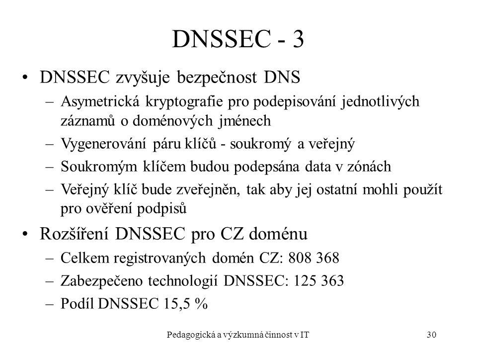 Pedagogická a výzkumná činnost v IT30 DNSSEC - 3 DNSSEC zvyšuje bezpečnost DNS –Asymetrická kryptografie pro podepisování jednotlivých záznamů o doménových jménech –Vygenerování páru klíčů - soukromý a veřejný –Soukromým klíčem budou podepsána data v zónách –Veřejný klíč bude zveřejněn, tak aby jej ostatní mohli použít pro ověření podpisů Rozšíření DNSSEC pro CZ doménu –Celkem registrovaných domén CZ: 808 368 –Zabezpečeno technologií DNSSEC: 125 363 –Podíl DNSSEC 15,5 %