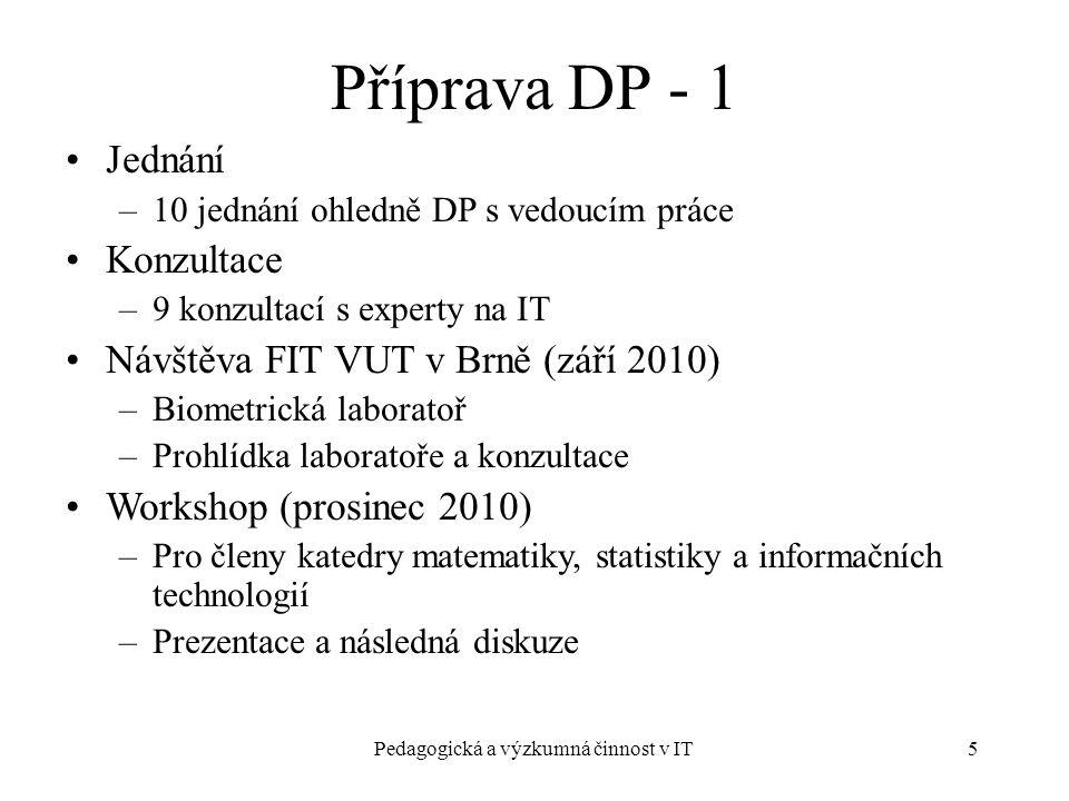 Pedagogická a výzkumná činnost v IT5 Příprava DP - 1 Jednání –10 jednání ohledně DP s vedoucím práce Konzultace –9 konzultací s experty na IT Návštěva FIT VUT v Brně (září 2010) –Biometrická laboratoř –Prohlídka laboratoře a konzultace Workshop (prosinec 2010) –Pro členy katedry matematiky, statistiky a informačních technologií –Prezentace a následná diskuze