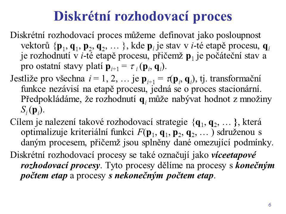 7 Proces s konečným počtem etap Uvažujme N-etapový rozhodovací proces {p 1, q 1, p 2, q 2, …, p N, q N }, kde p i jsou stavové proměnné, q i jsou rozhodovací proměnné, přičemž p 1 je počáteční stav, pro ostatní stavy platí p i+1 =  i (p i, q i ) a q i  S i (p i ) pro i = 1, 2, …, N.