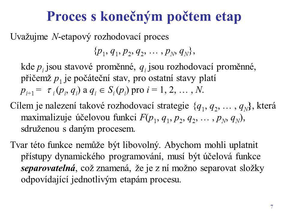 8 Příklad funkce sdružené s procesem Uvažujme problém Definujme pro i = 1, 2, …, N funkce Výraz f N – i + 1 (p i ) tedy představuje maximální hodnotu účelové funkce sdružené s (N – i + 1)-etapovým procesem, který začíná ve stavu p i.
