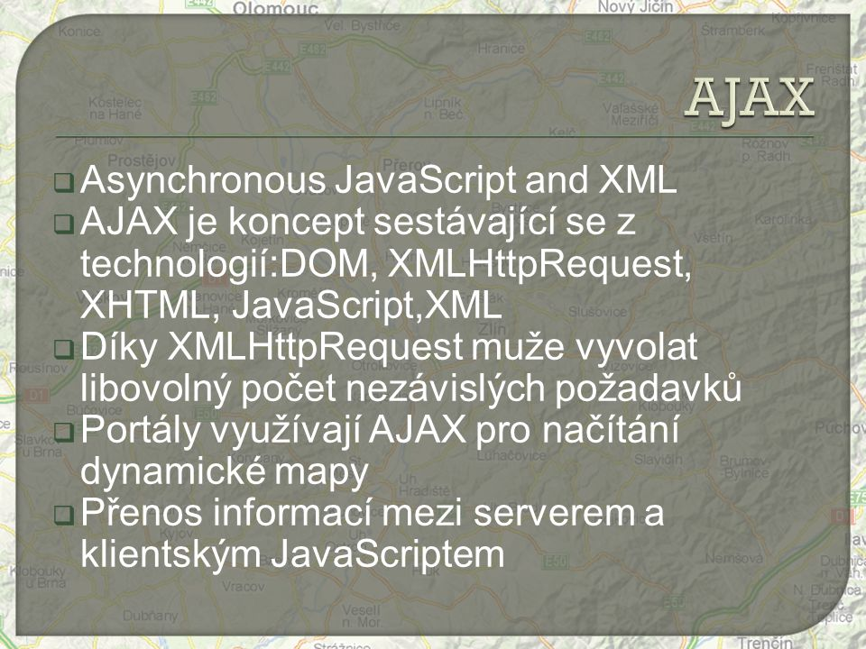  Asynchronous JavaScript and XML  AJAX je koncept sestávající se z technologií:DOM, XMLHttpRequest, XHTML, JavaScript,XML  Díky XMLHttpRequest muže