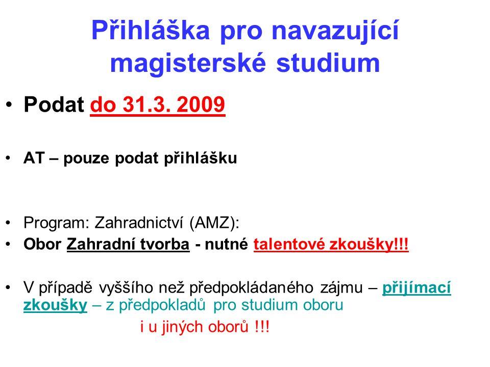 Přihláška pro navazující magisterské studium Podat do 31.3. 2009 AT – pouze podat přihlášku Program: Zahradnictví (AMZ): Obor Zahradní tvorba - nutné