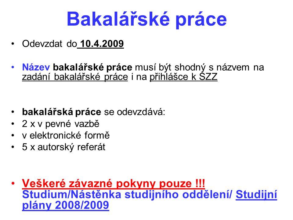 Bakalářské práce Odevzdat do 10.4.2009 Název bakalářské práce musí být shodný s názvem na zadání bakalářské práce i na přihlášce k SZZ bakalářská prác