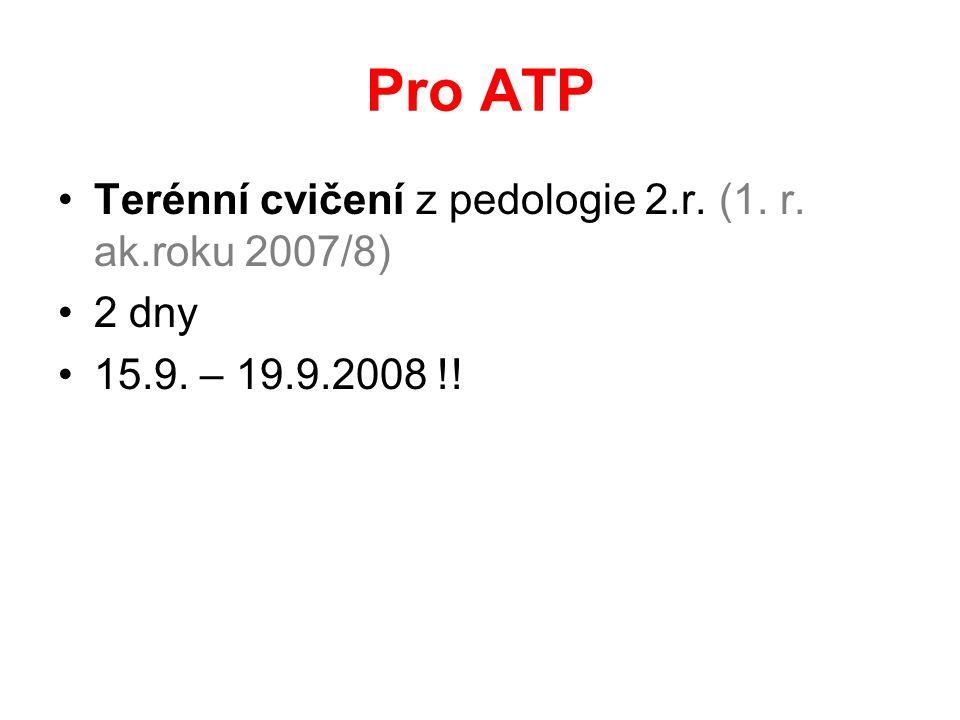 Pro ATP Terénní cvičení z pedologie 2.r. (1. r. ak.roku 2007/8) 2 dny 15.9. – 19.9.2008 !!