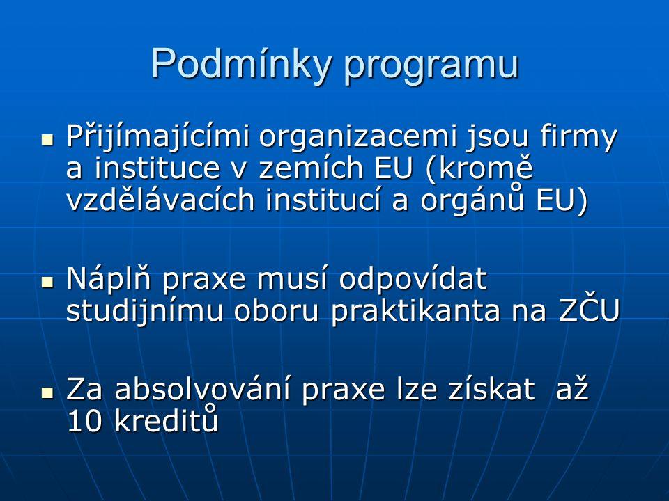 Podmínky programu Přijímajícími organizacemi jsou firmy a instituce v zemích EU (kromě vzdělávacích institucí a orgánů EU) Přijímajícími organizacemi jsou firmy a instituce v zemích EU (kromě vzdělávacích institucí a orgánů EU) Náplň praxe musí odpovídat studijnímu oboru praktikanta na ZČU Náplň praxe musí odpovídat studijnímu oboru praktikanta na ZČU Za absolvování praxe lze získat až 10 kreditů Za absolvování praxe lze získat až 10 kreditů
