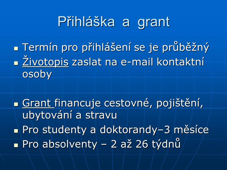 Přihláška a grant Termín pro přihlášení se je průběžný Termín pro přihlášení se je průběžný Životopis zaslat na e-mail kontaktní osoby Životopis zaslat na e-mail kontaktní osoby Grant financuje cestovné, pojištění, ubytování a stravu Grant financuje cestovné, pojištění, ubytování a stravu Pro studenty a doktorandy–3 měsíce Pro studenty a doktorandy–3 měsíce Pro absolventy – 2 až 26 týdnů Pro absolventy – 2 až 26 týdnů