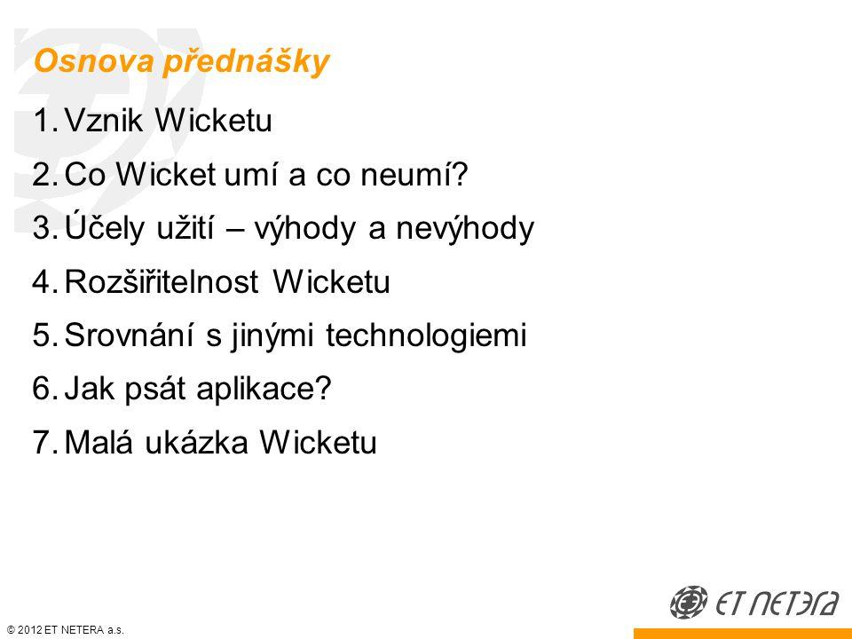 © 2012 ET NETERA a.s. Osnova přednášky 1.Vznik Wicketu 2.Co Wicket umí a co neumí.